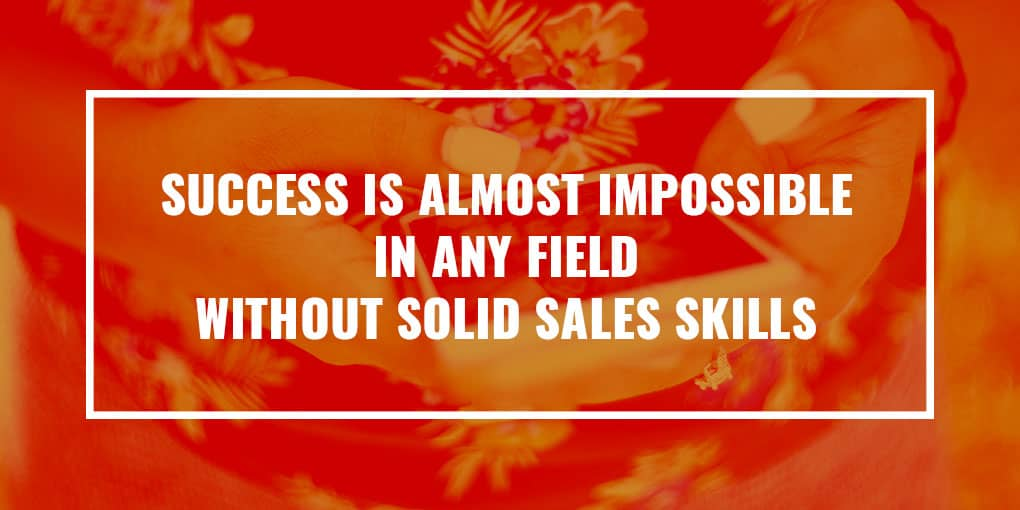 """Success is almost impossible in any field without solid sales skills"""