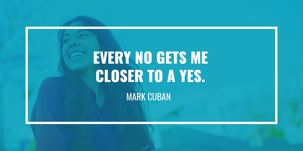 """Every no gets me closer to a yes."" - Mark Cuban"