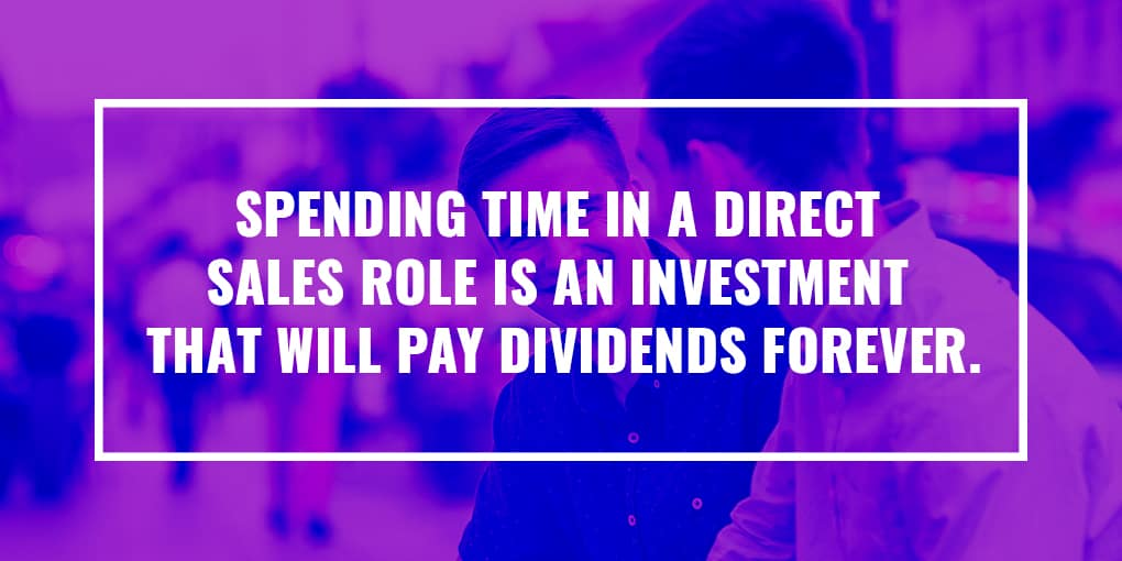 """Spending time in a direct sales role is an investment that will pay dividends forever."""
