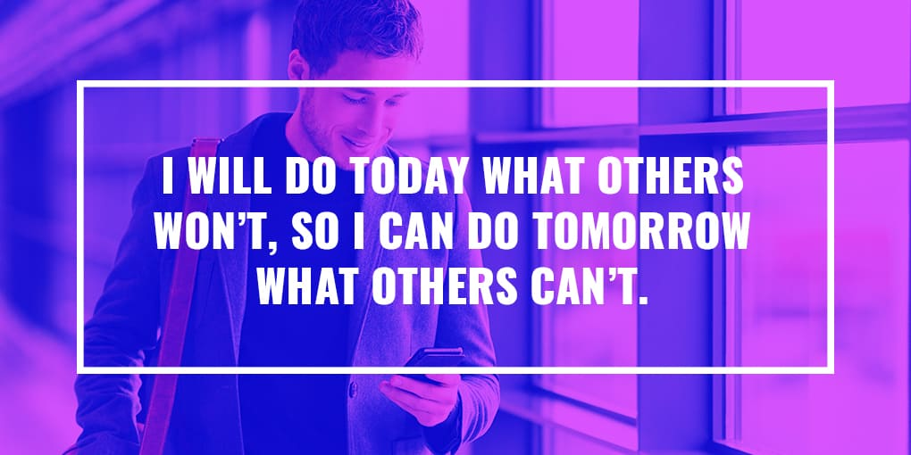 """I will do today what others won't, so I can do tomorrow what others can't."""