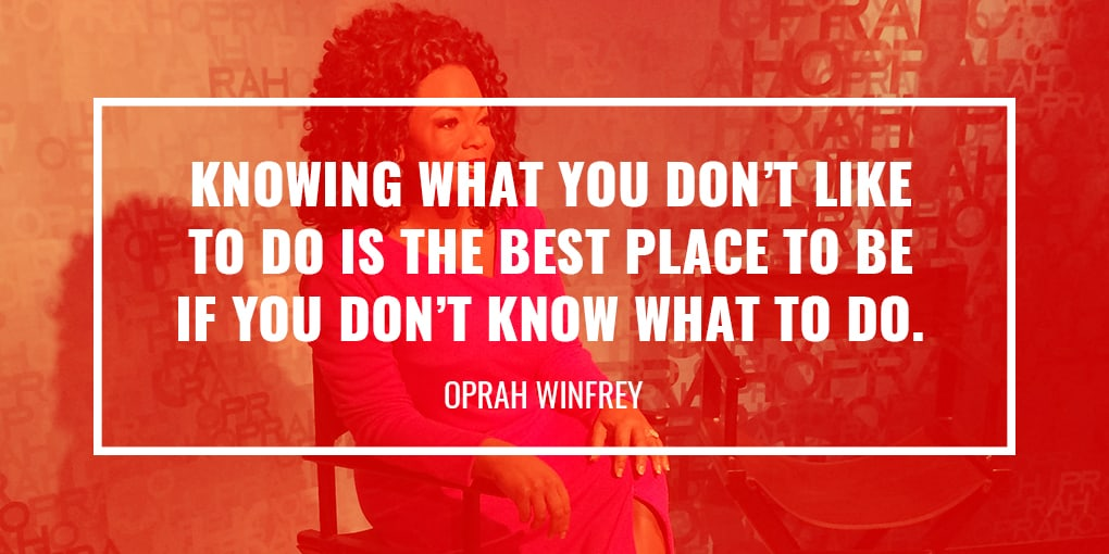 """Knowing what you don't like to do is the best place to be if you don't know what to do."""