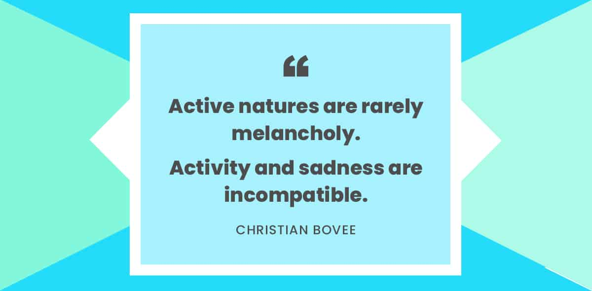 """Active natures are rarely melancholy. Activity and sadness are incompatible."" -Christian Bovee"