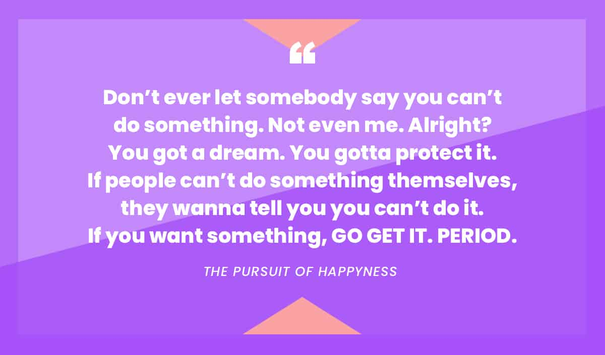 """Don't ever let somebody say you can't do something..."" quote from The Pursuit of Happyness"