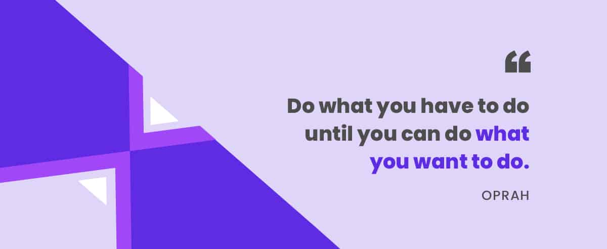"""Do what you have to do until you can do what you want to do."" -Oprah"