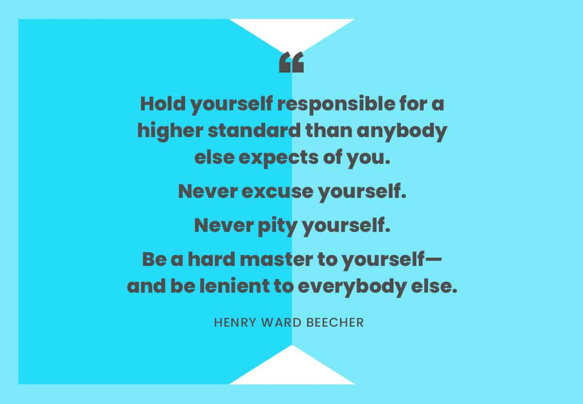 """Hold yourself responsible for a higher standard than anybody else expects of you..."" -Henry Ward Beecher"