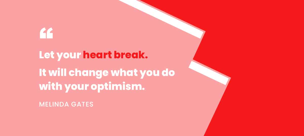 """Let your heart break. It will change what you do with your optimism."" -Melinda Gates"