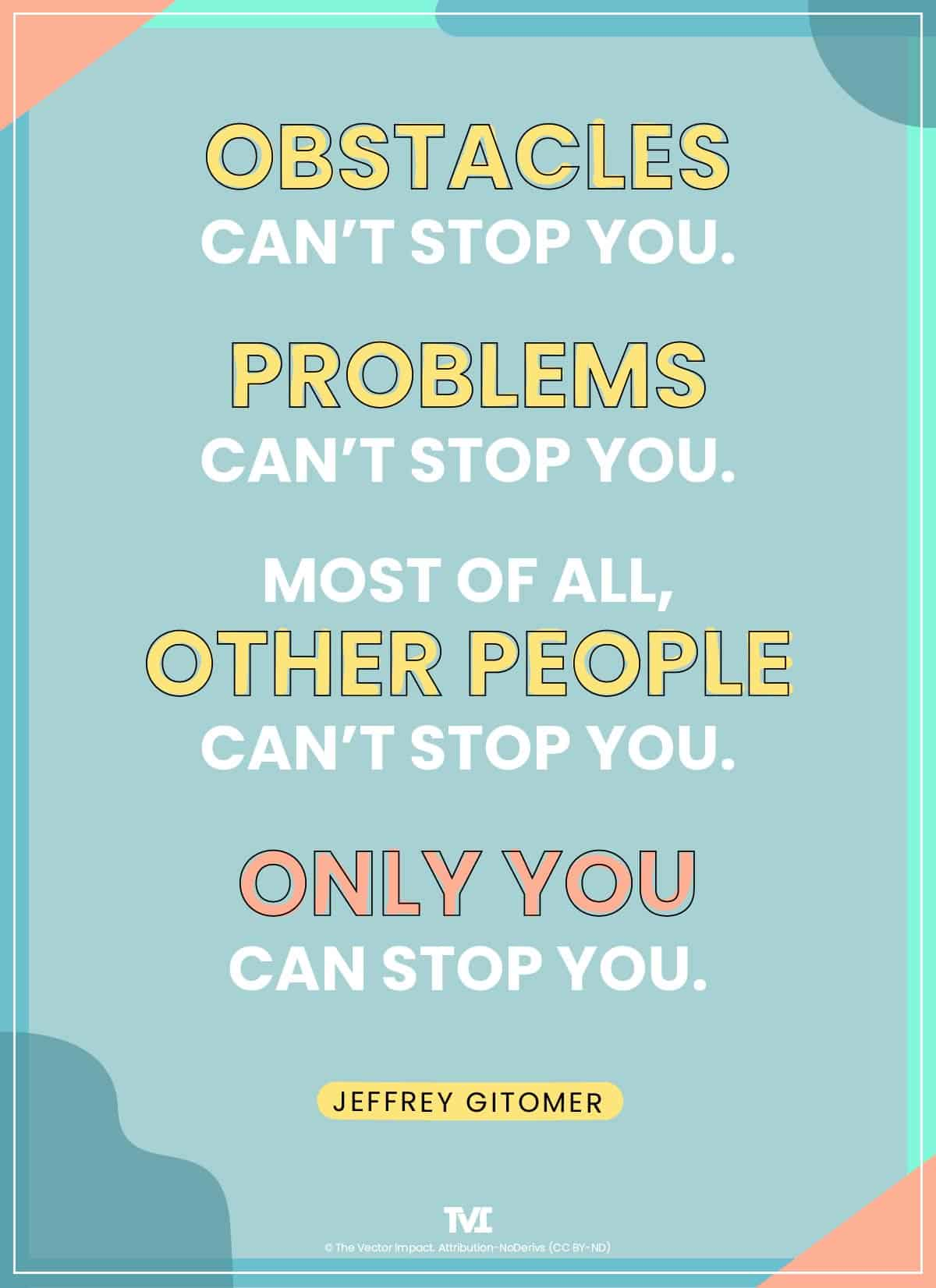 """Obstacles can't stop you. Problems can't stop you. Most of all, other people can't stop you. Only you can stop you."" -Jeffrey Gitomer"