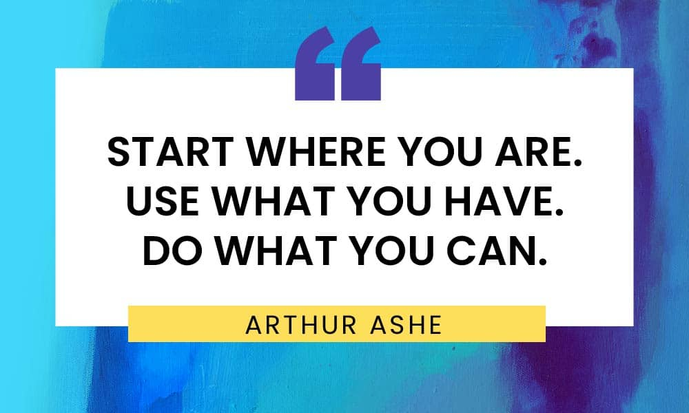 "Quote: ""Start where you are. Use what you have. Do what you can."" -Arthur Ashe"