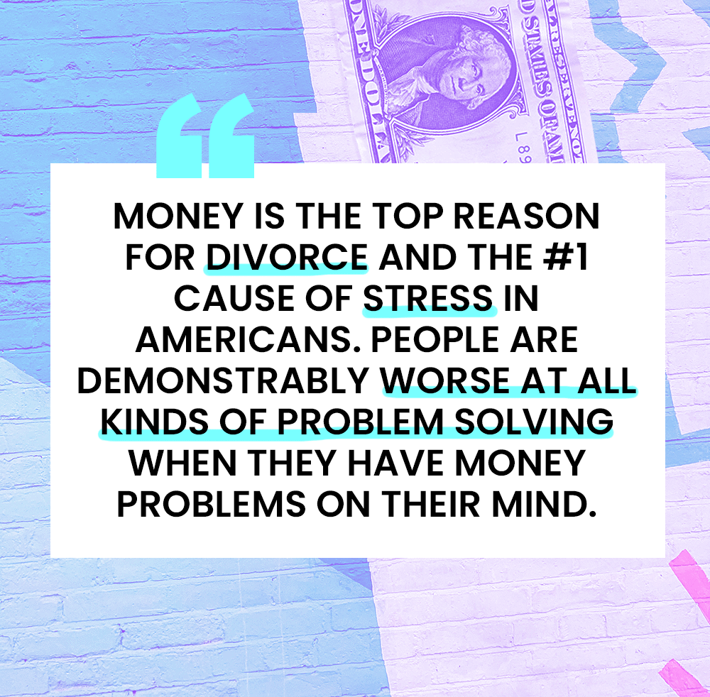 "Quote: ""Money is the top reason for divorce and the number 1 cause of stress in Americans. People are demonstrably worse at all kinds of problem solving when they have money problems on their mind."" - Dollars and Sense, by Dan Ariely"