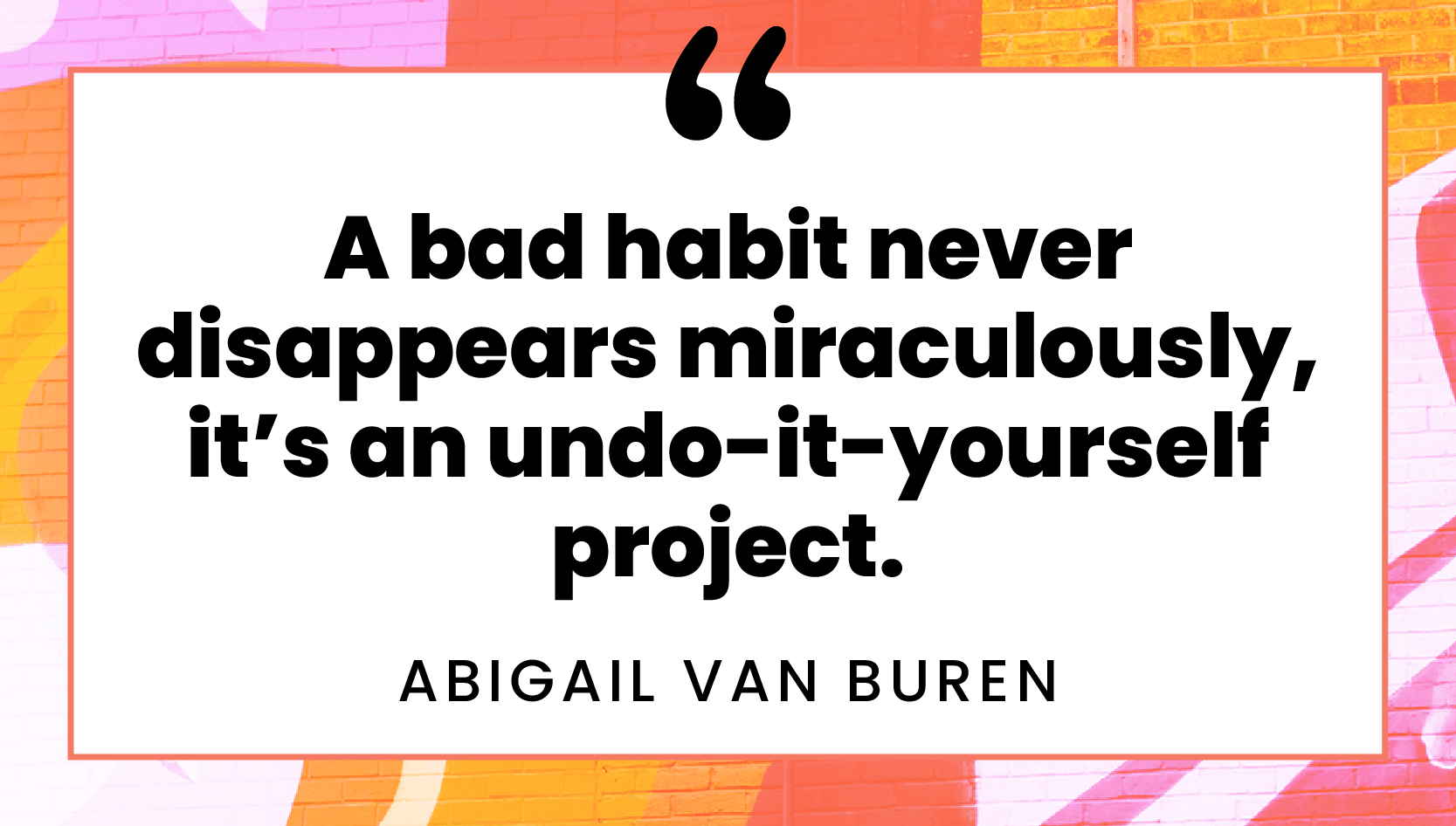 """A bad habit never disappears miraculously, it's an undo-it-yourself project."" quote by Abigail Van Buren"