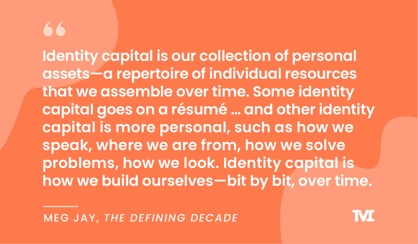 """Quote graphic: """"Identity capital is our collection of personal assets—a repertoire of individual resources that we assemble over time. Some identity capital goes on a resume... and other identity capital is more personal, such as how we speak, where we are from, how we solve problems, how we look. Identity capital is how we build ourselves—bit by by, over time. —Meg Jay"""