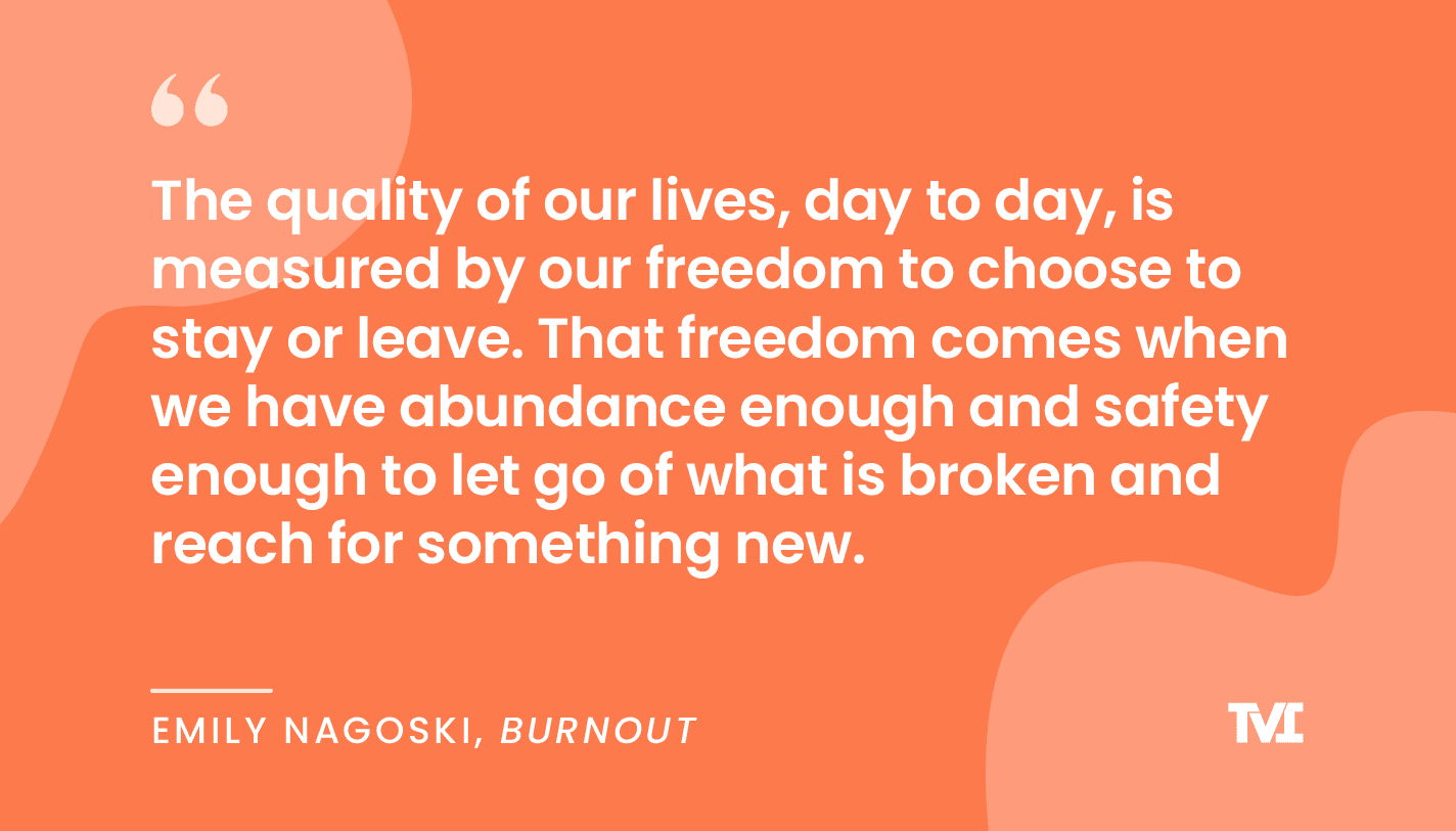 """Quote graphic: """"The quality of our lives, day to day, is measured by our freedom to choose to stay or leave. That freedom comes when we have abundance enough and safety enough to let go of what is broken and reach for something new."""" Emily Nagoski, Burnout: The Secret to Unlocking the Stress Cycle"""