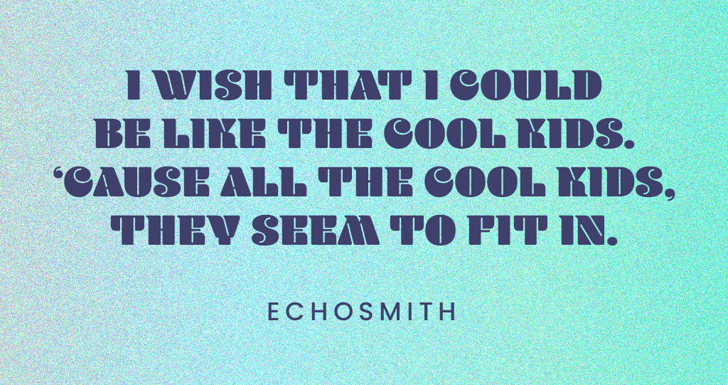"Quote: ""I wish that I could be like the cool kids. 'Cause all the cool kids, they seem to fit in."" -Echosmith"
