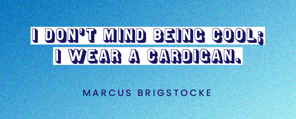 "Quote by Marcus Brigstocke: ""I don't mind being cool; I wear a cardigan."""