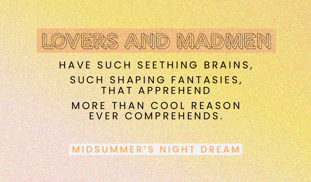 "Quote: ""Lovers and madmen have such seething brains, such shaping fantasies, that apprehend more than cool reason ever comprehends."" -Midsummer's Night Dream"