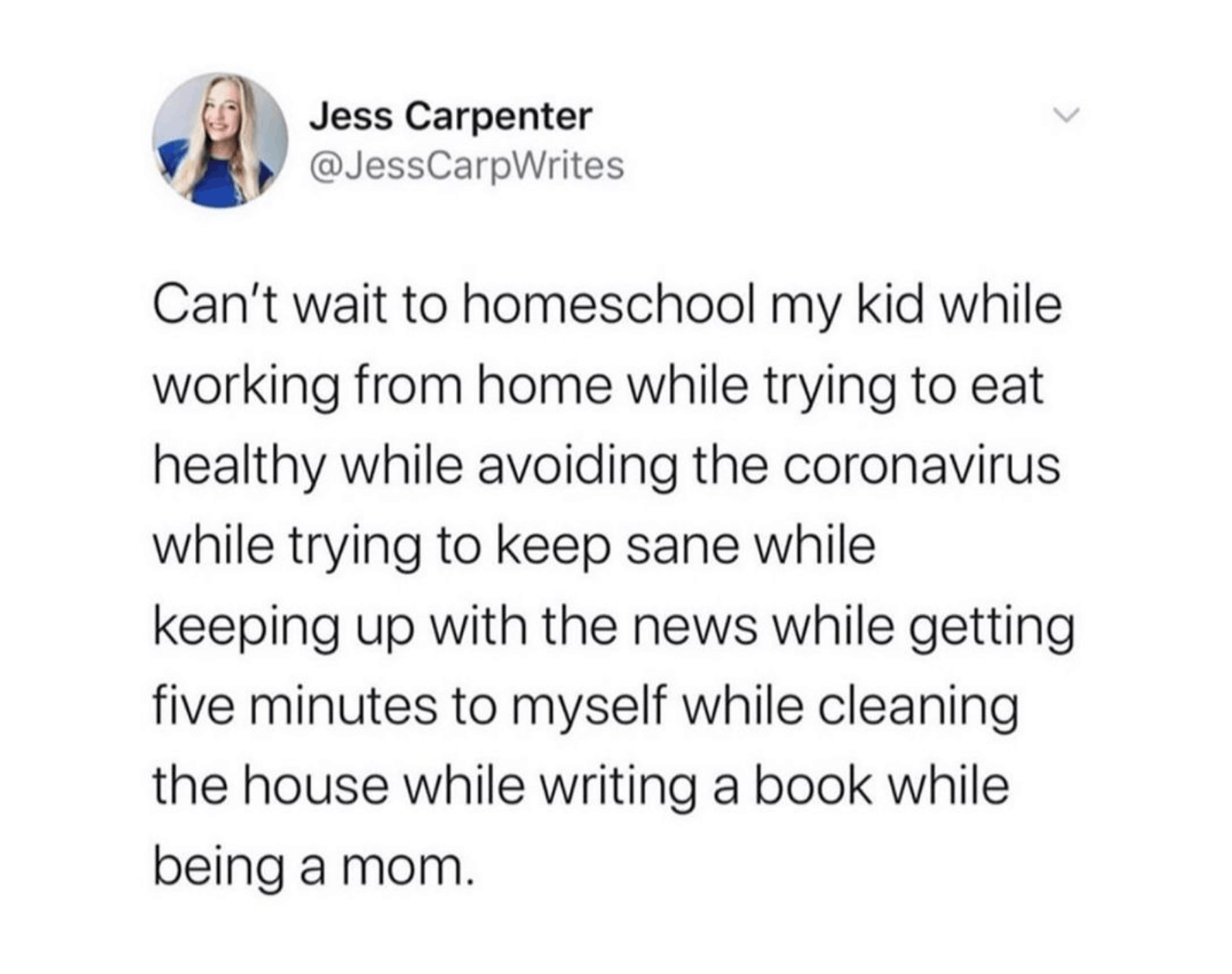 "Jess Carpenter on IG: ""Can't wait to homeschool my kid while working from home while trying to eat healthy while avoiding the coronavirus while trying to keep sane while keeping up with the news while getting five minutes to myself while cleaning the house while writing a book while being a mom."""