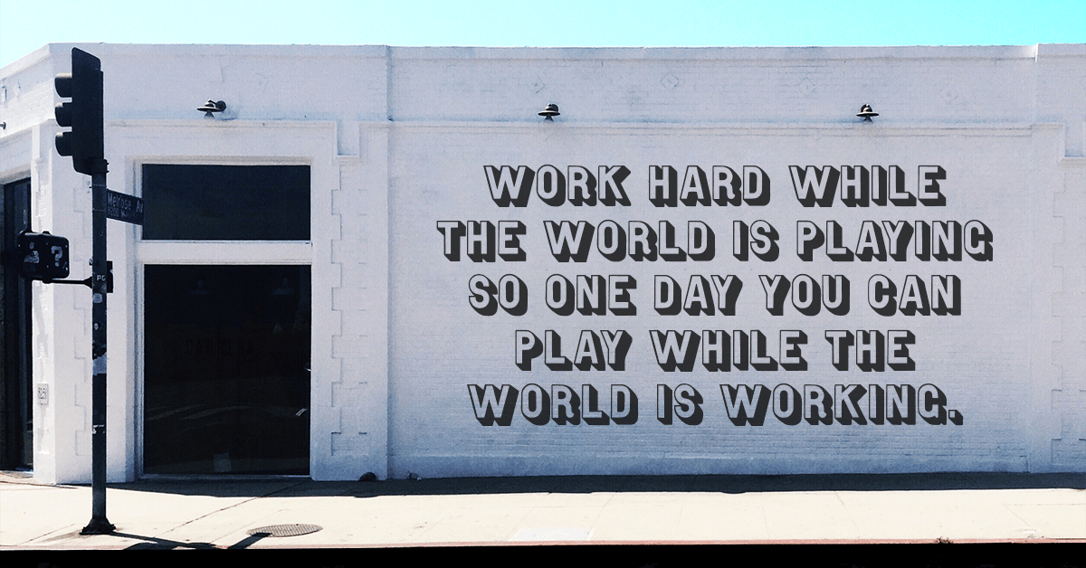 """""""Work hard while the world is playing so one day you can play while the world is working."""""""