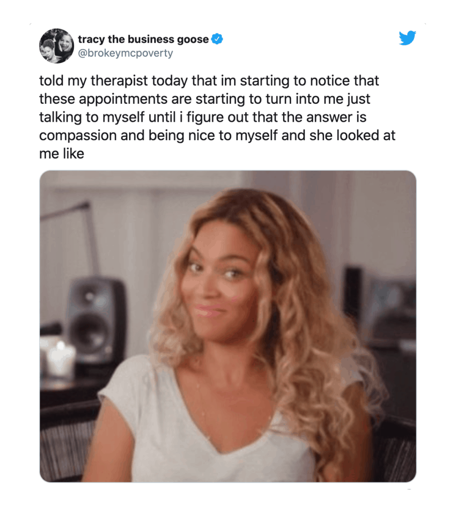 """Tweet by tracy the business goose, """"Told my therapist today that I'm starting to notice that these appointments are starting to into me just talking to myself until I figure out that the answer is compassion and being nice to myself and she looked at me like [photo of woman smiling with eyebrows raised]"""