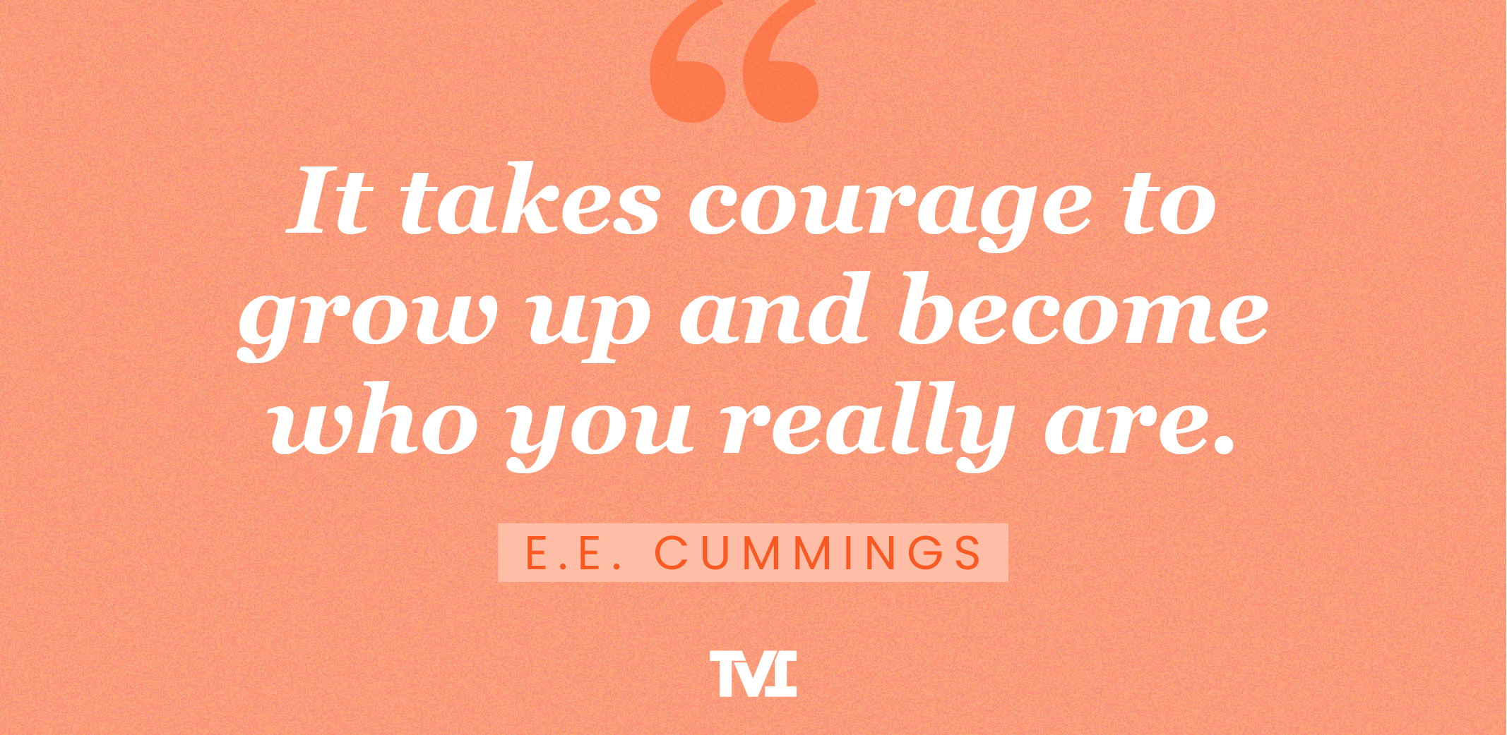 """adulting 101 quote: """"It takes courage to grow up and become who you really are."""" —E.E. Cummings"""