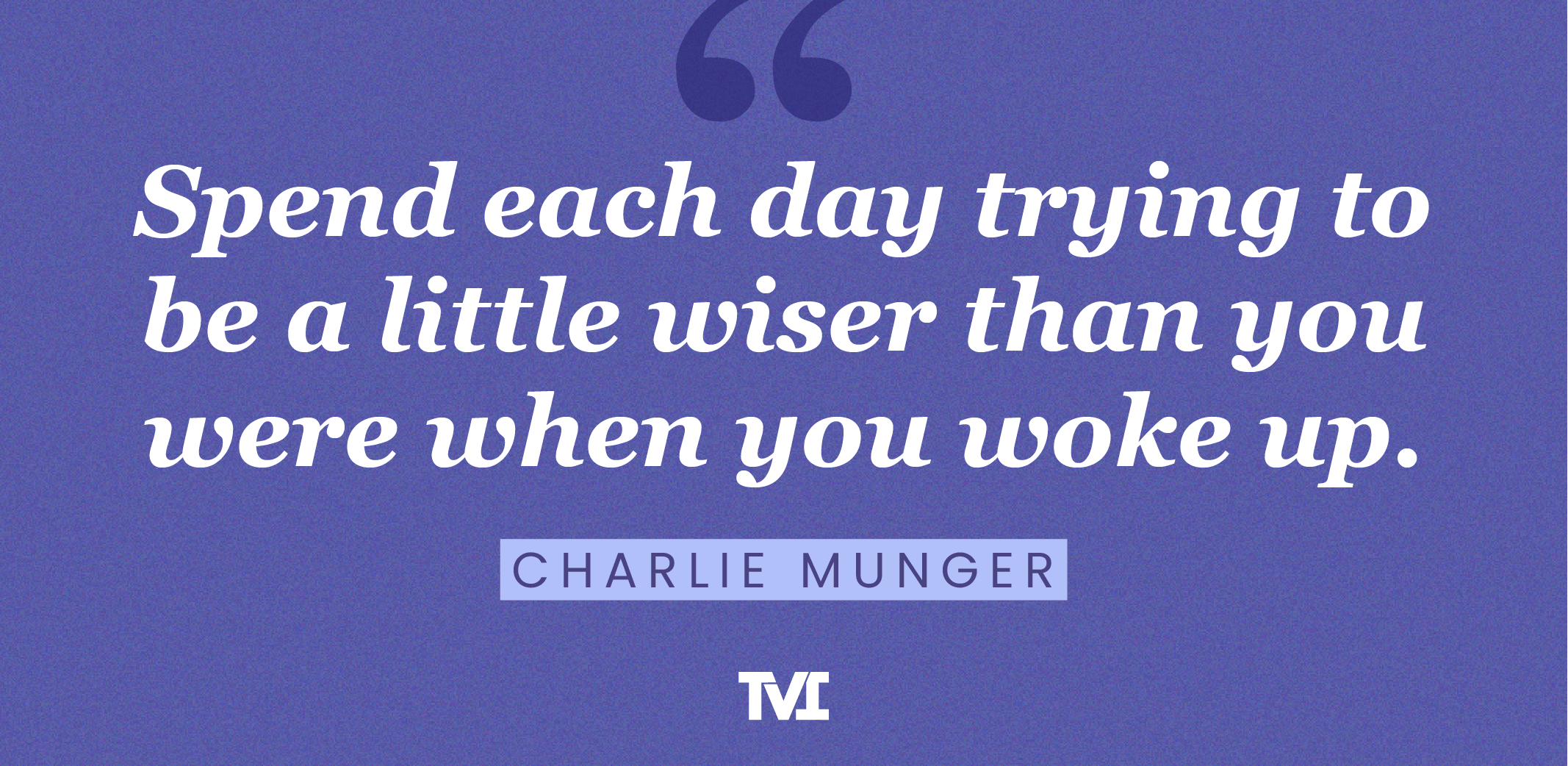 """""""Spend each day trying to be a little wiser than you were when you woke up."""" —Charlie Munger"""