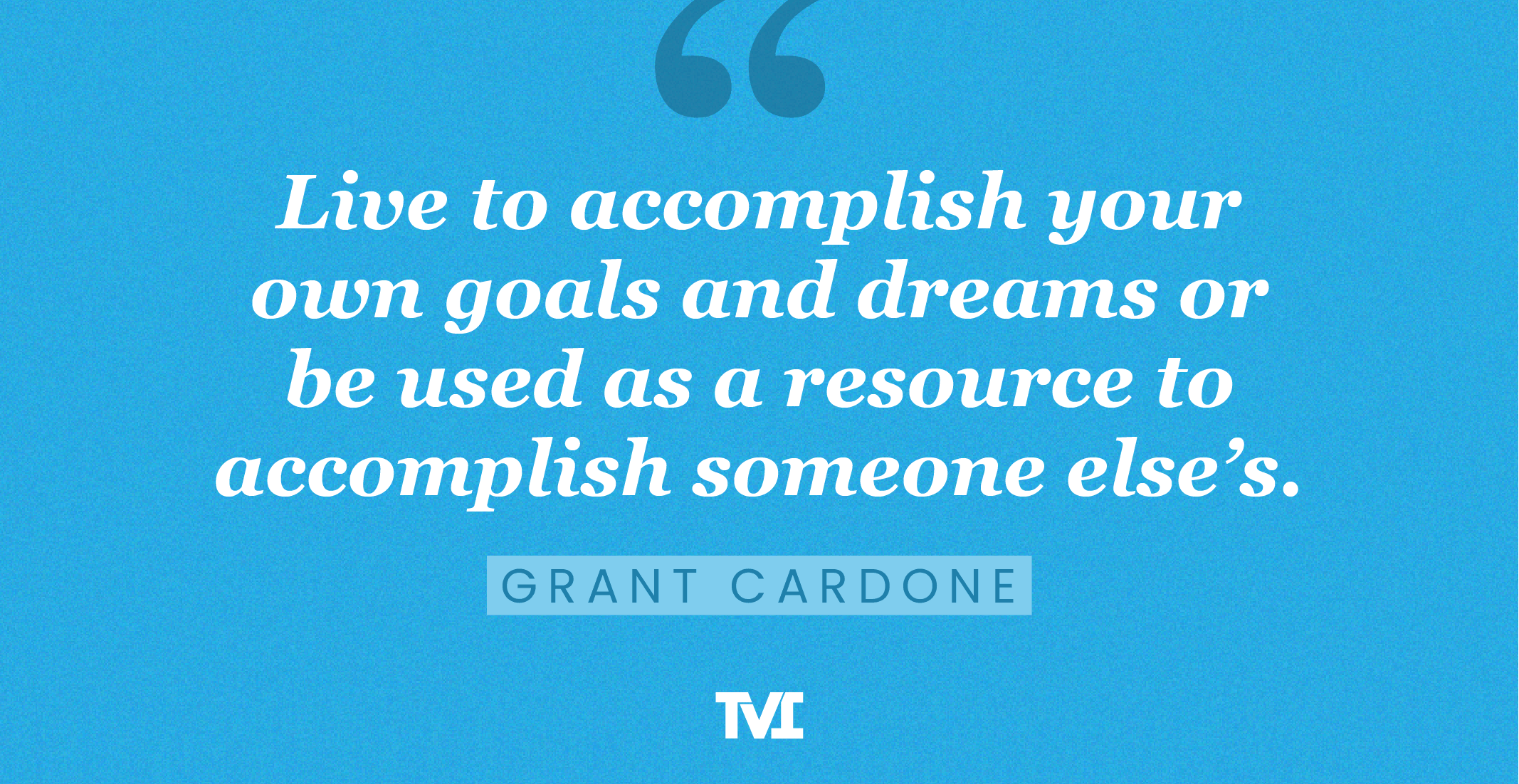 """""""Live to accomplish your own goals and dreams or be used as a resource to accomplish someone else's."""" —Grant Cardone"""