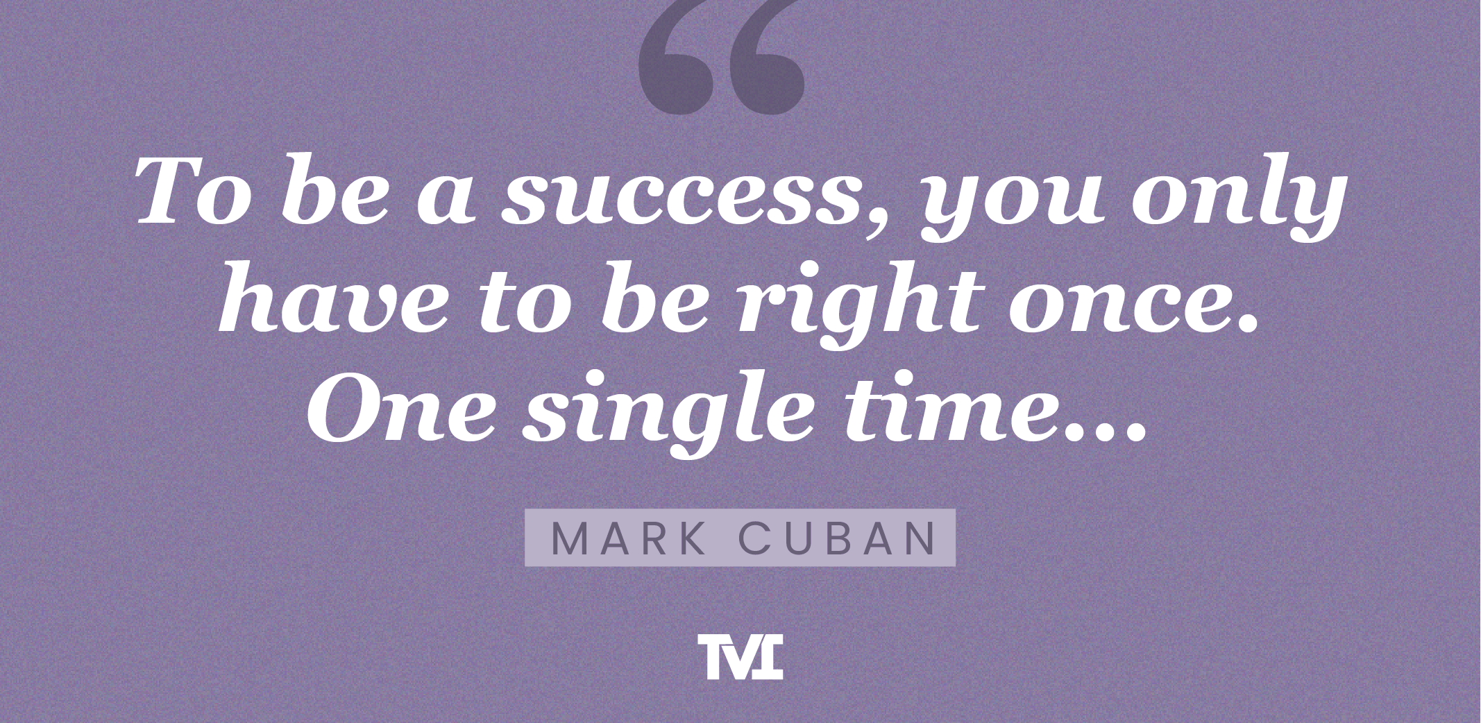 """""""To be a success, you only have to be right once. One single time..."""" —Mark Cuban"""