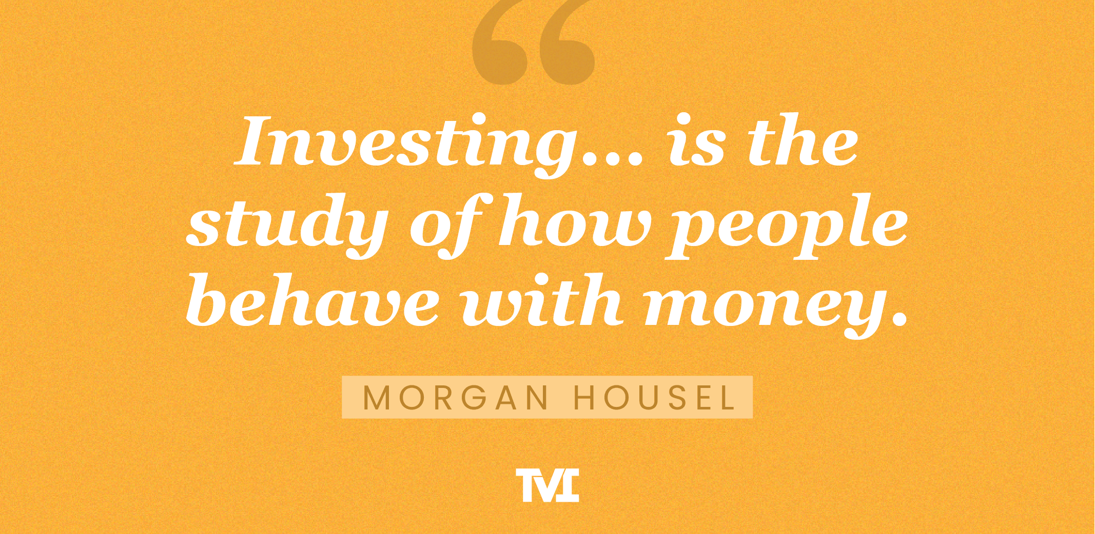 """""""Investing... is the study of how people behave with money."""" —Morgan Housel"""