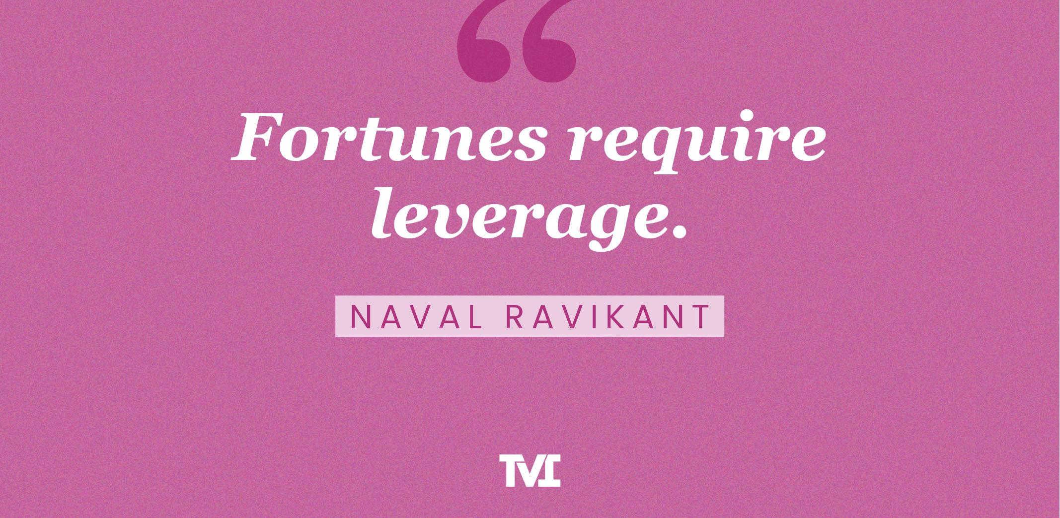 """Fortunes require leverage."" —Naval Ravikant"