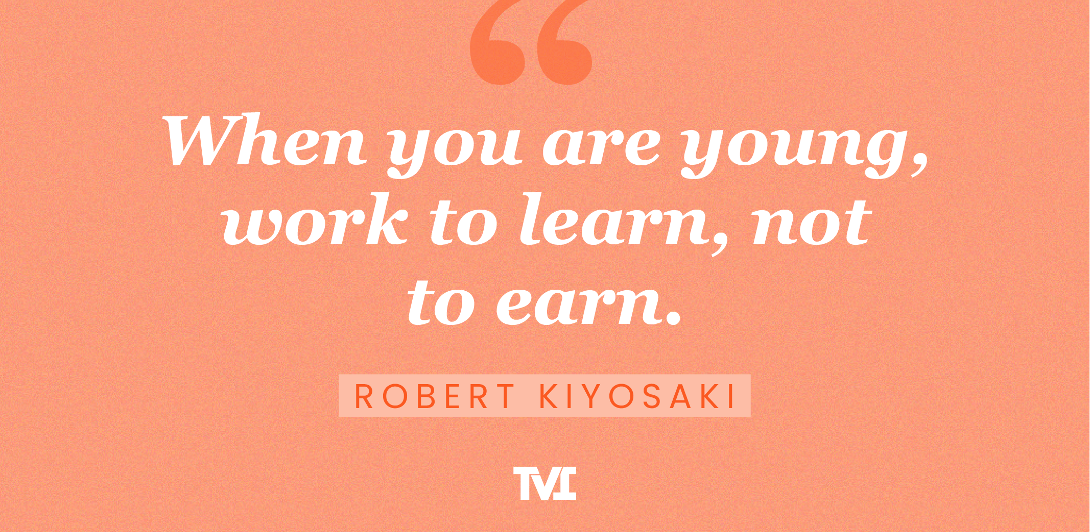 """""""When you are young, work to learn, not to earn."""" —Robert Kiyosaki"""