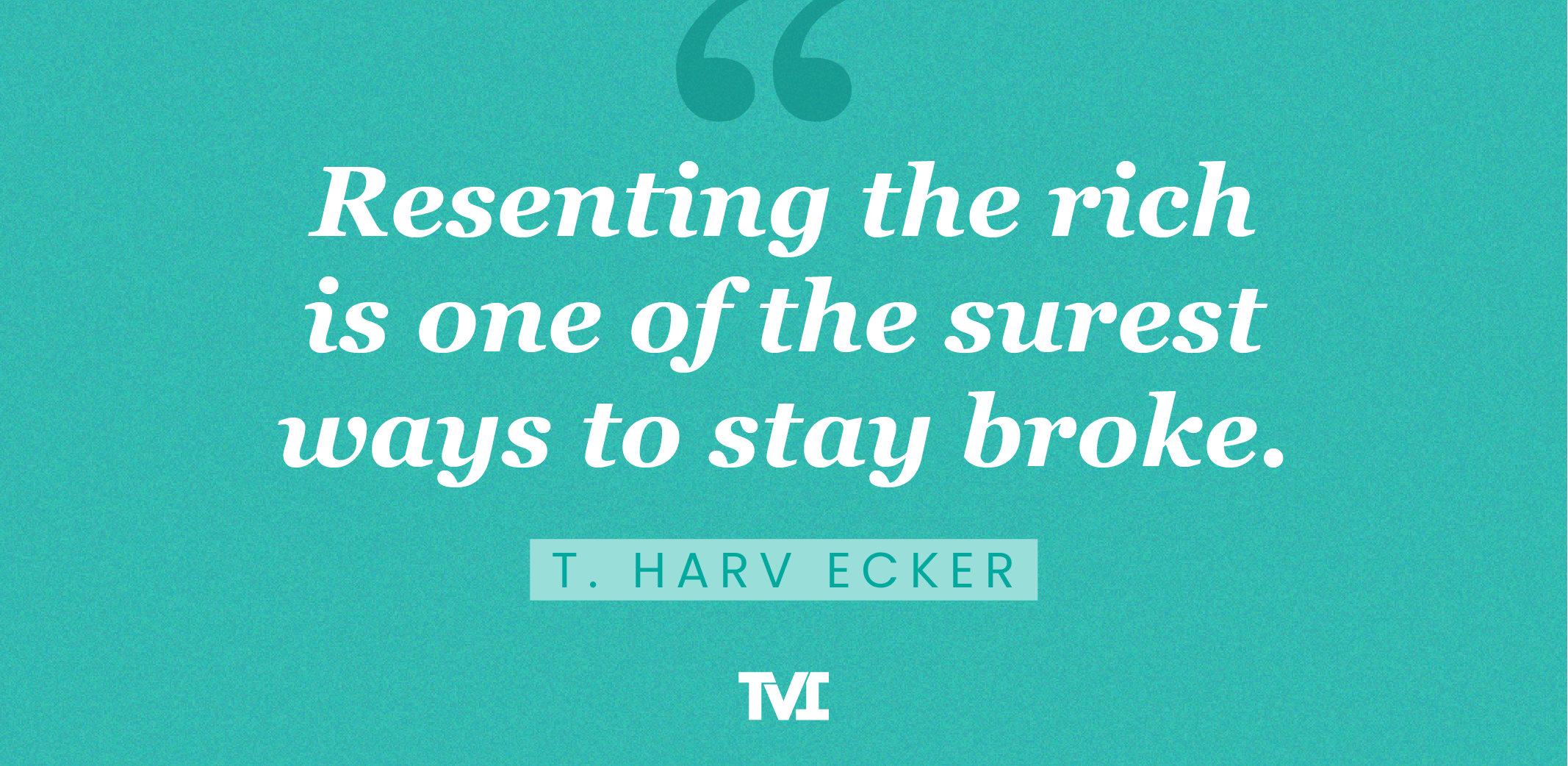 """""""Resenting the rich is one of the surest ways to stay broke."""" —T. Harv Ecker"""