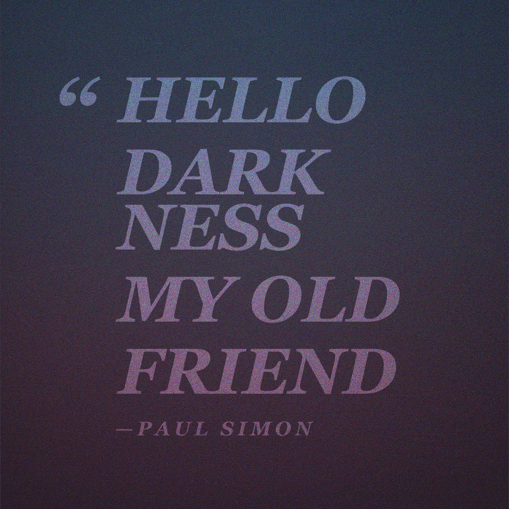 """Hello darkness my old friend"" —Paul Simon"