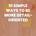 10 Simple Ways to Be More Detail-Oriented