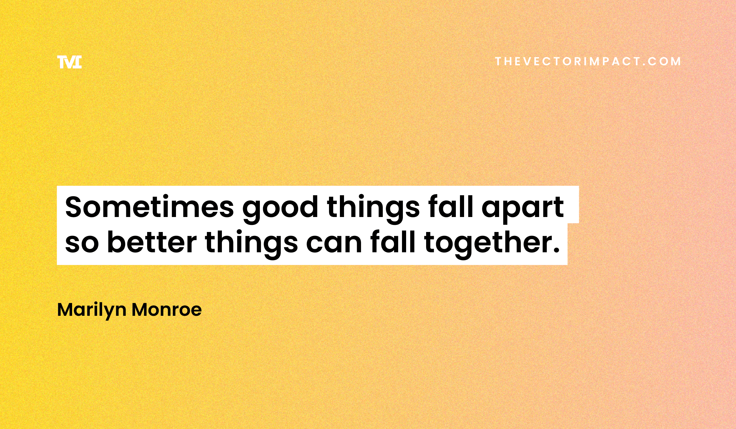 """""""Sometimes good things fall apart so better things can fall together."""" —Marilyn Monroe"""