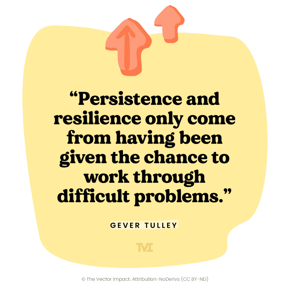 """Quote: """"Persistence and resilience only come from having been given the chance to work through difficult problems."""" ― Gever Tulley"""