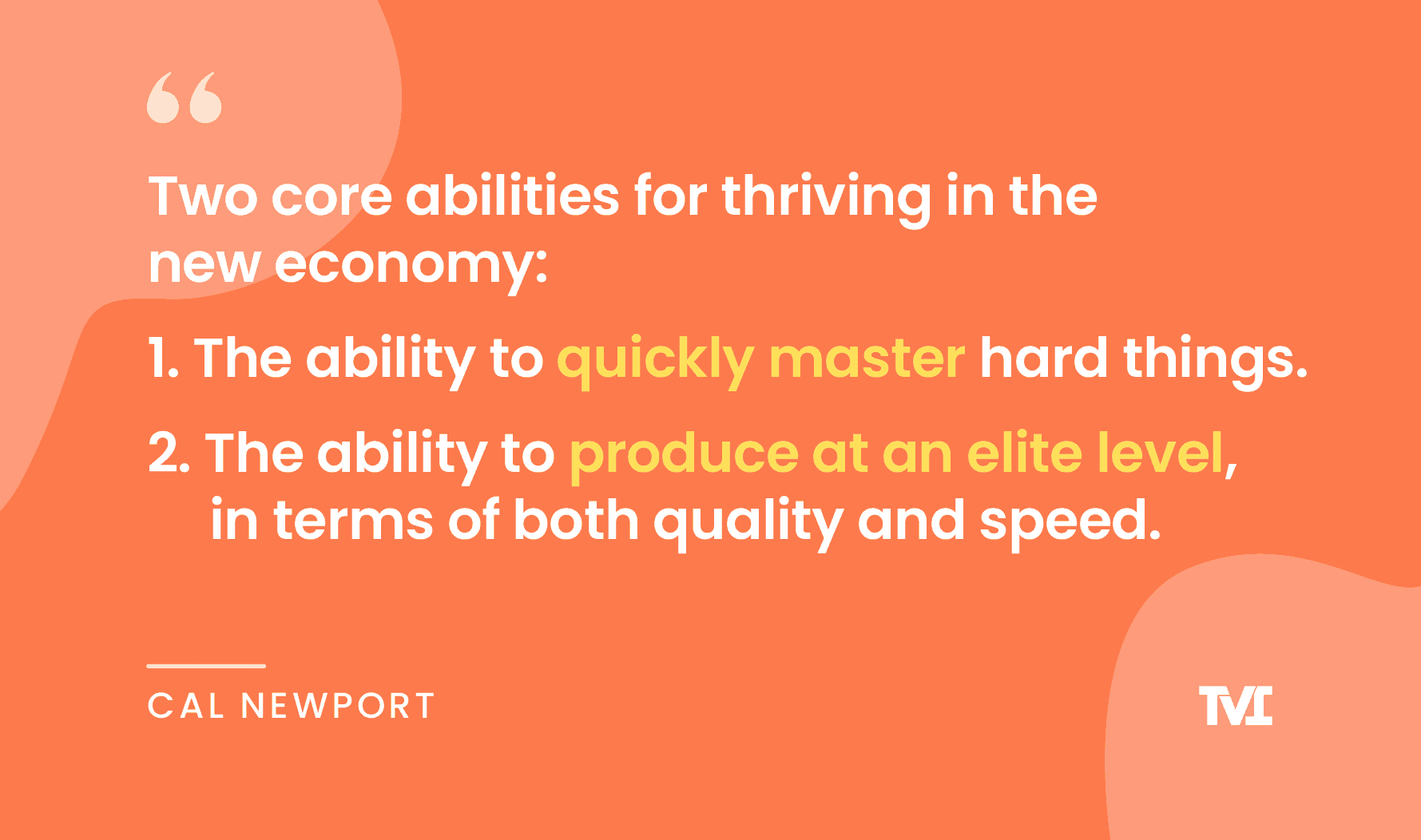 """productivity quotes: """"Two core abilities for thriving in the new economy: 1. The ability to quickly master hard things. 2. The ability to produce at an elite level, in terms of both quality and speed."""" —Cal Newport"""