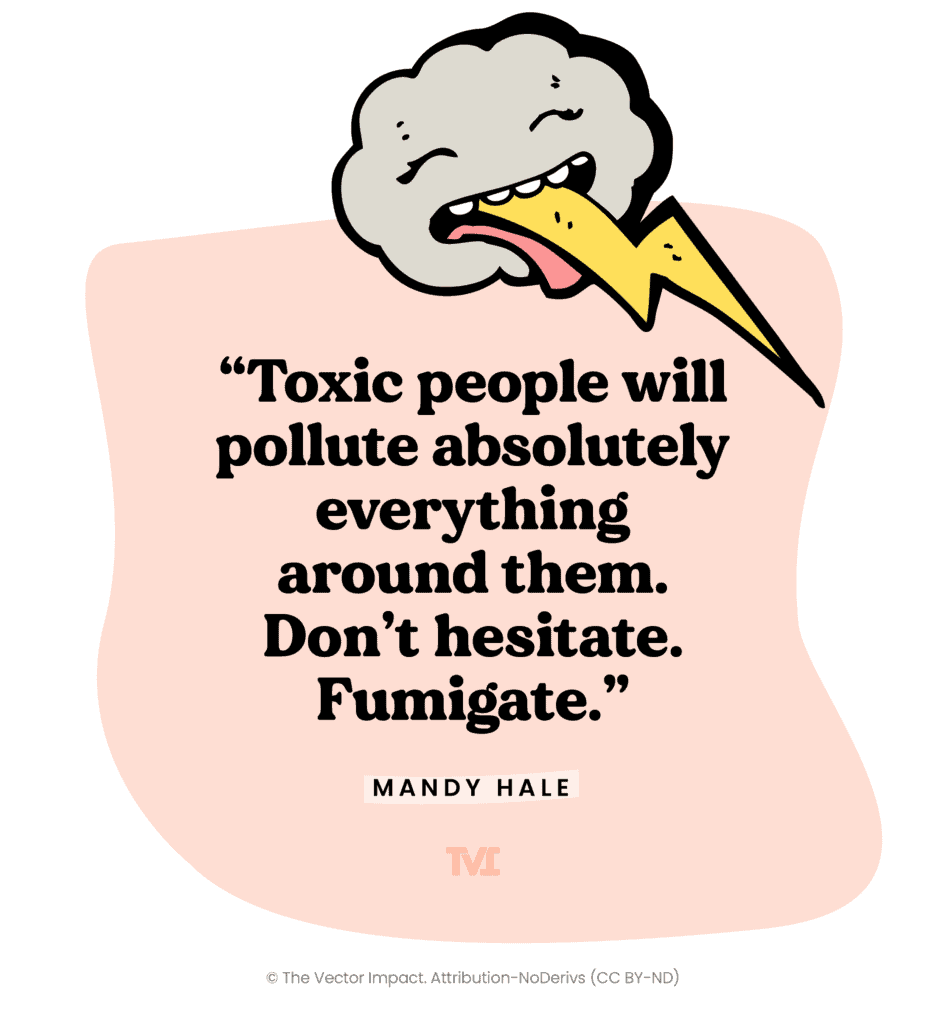 """Quote: """"Toxic people will pollute everything around them. Don't hesitate. Fumigate."""" – Mandy Hale"""