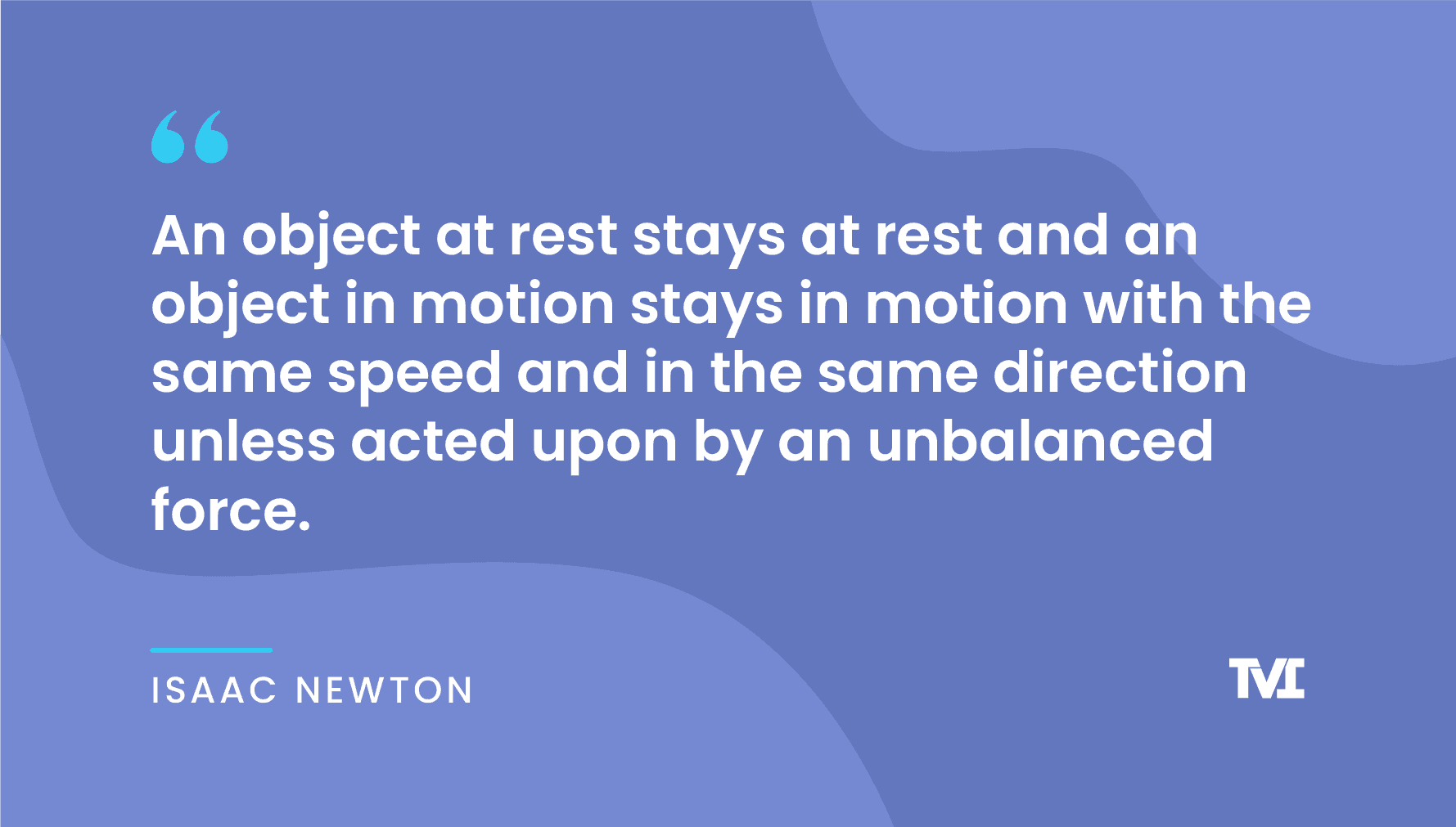 """productivity quotes: """"An object at rest stays at rest and an object in motion stays in motion with the same speed and in the same direction unless acted upon by an unbalanced force."""" —Isaac Newton"""