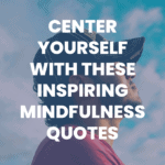 Center Yourself with These Inspiring Mindfulness Quotes blog post