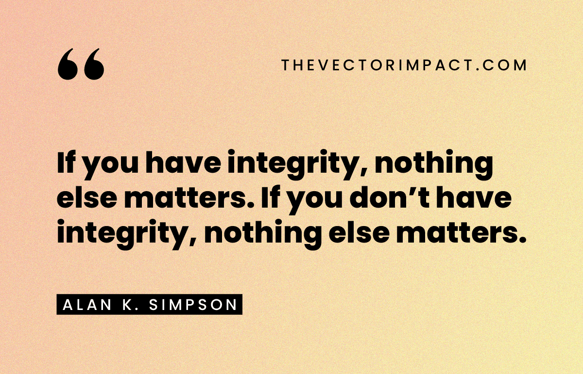 """""""If you have integrity, nothing else matters. If you don't have integrity, nothing else matters."""" —Alan K. Simpson"""