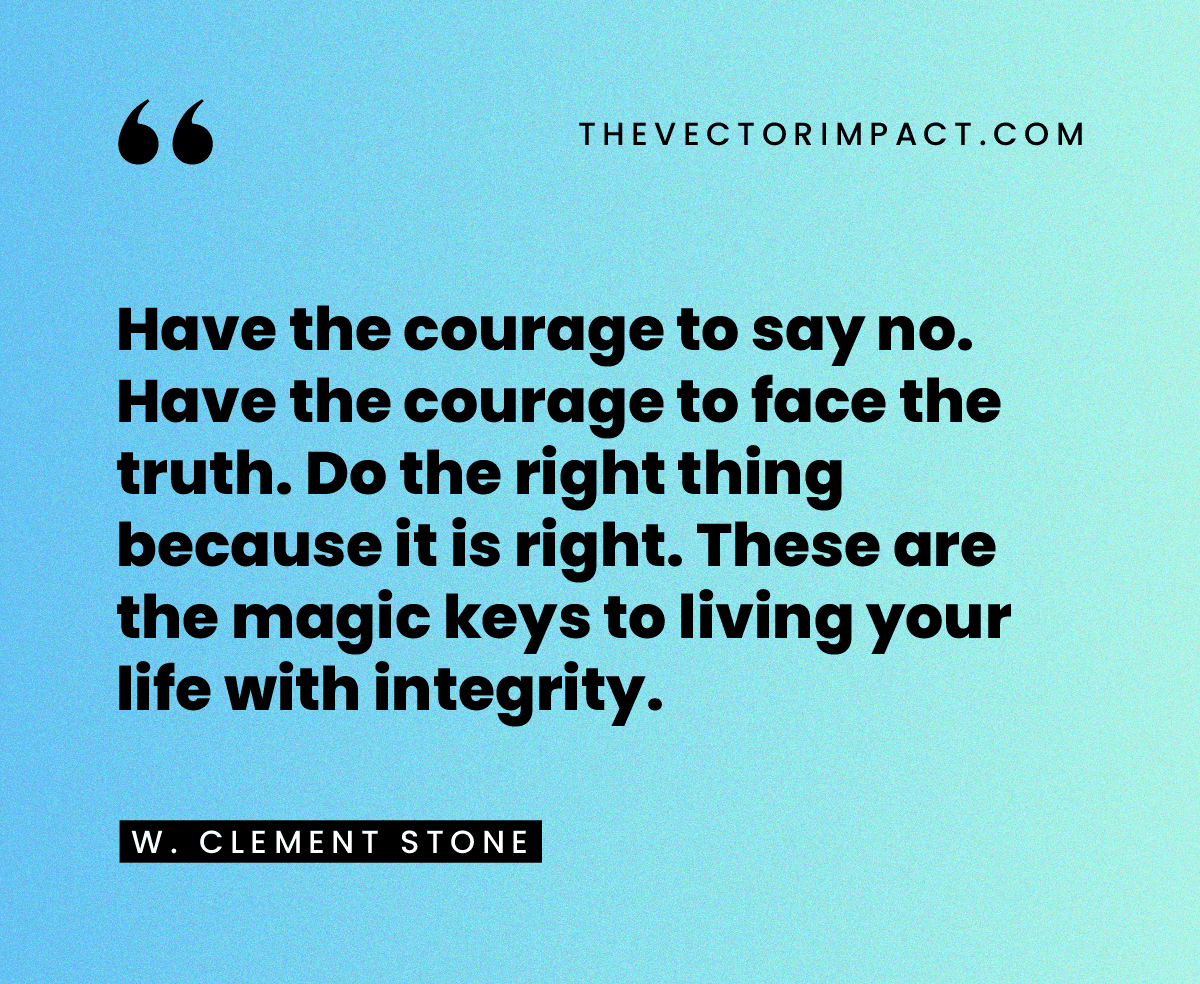 """""""Have the courage to say no. Have the courage to face the truth. Do the right thing because it is right. These are the magic keys to living your life with integrity."""" — W. Clement Stone"""