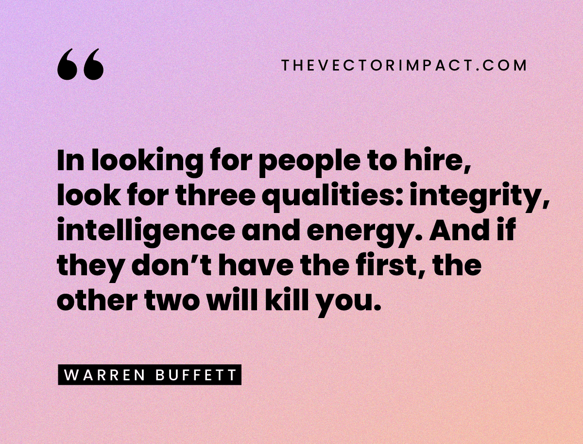 """""""In looking for people to hire, look for three qualities: integrity, intelligence and energy. And if they don't have the first, the other two will kill you."""" —Warren Buffett"""