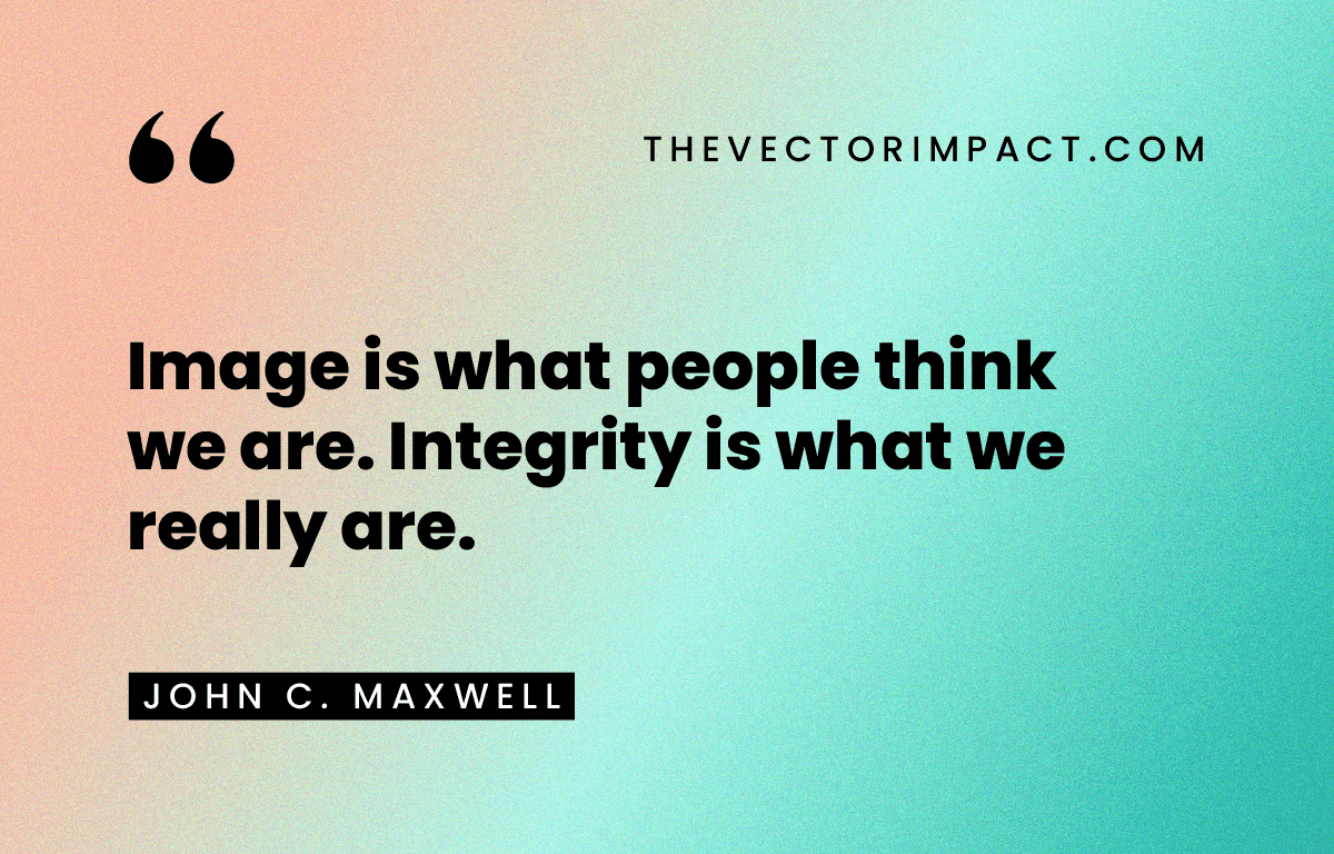 Image is what people think we are. Integrity is what we really are. —John C. Maxwell